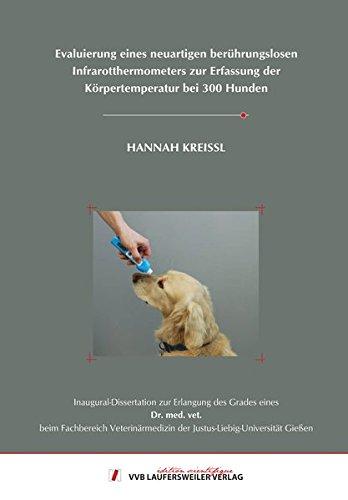 Evaluierung eines neuartigen berührungslosen Infrarotthermometers zur Erfassung der Körpertemperatur bei 300 Hunden (Edition Scientifique) [Dec 19. 2015] Kreissl. Hannah