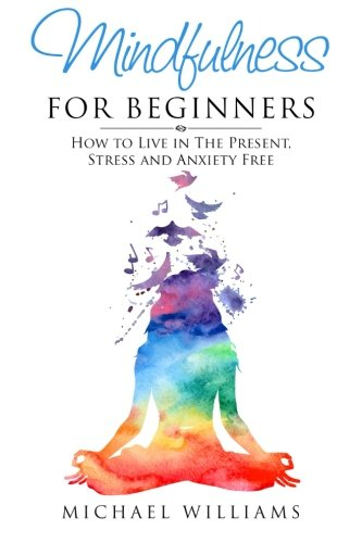 Mindfulness for Beginners: How to Live in The Present, Stress and Anxiety Free (Mindfulness, Meditation, Buddhism, Anxiety) por Michael Williams