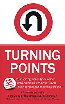 Turning Points 25 inspiring stories from women entrepreneurs who have turned their careers and their lives around by [Cobb, Kate]