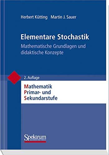 Elementare Stochastik: Mathematische Grundlagen und didaktische Konzepte (Mathematik Primarstufe und Sekundarstufe I + II)