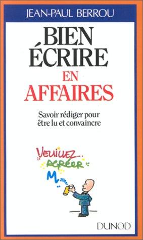 BIEN ECRIRE EN AFFAIRES. Savoir rédiger pour être lu et convaincre par Jean-Paul Berrou