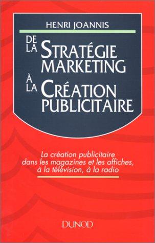 DE LA STRATEGIE MARKETING A LA CREATION PUBLICITAIRE. : La création publicitaire dans les magazines et les affiches, à la télévision, à la radio