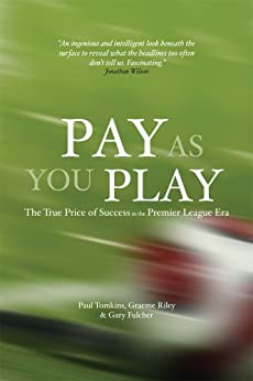 Pay As You Play: The True Price of Success in the Premier League Era (English Edition) par [Tomkins, Paul, Riley, Graeme, Fulcher, Gary]