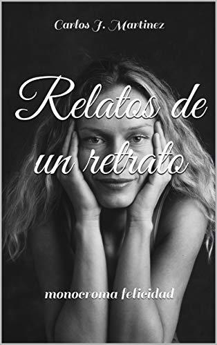 Relatos de un retrato: monocroma felicidad por Carlos J. Martinez