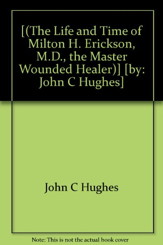 [(The Life and Time of Milton H. Erickson, M.D., the Master Wounded Healer)] [by: John C Hughes]