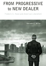 From Progressive to New Dealer: Frederic C. Howe and American Liberalism by Kenneth E. Miller (2010-12-16)