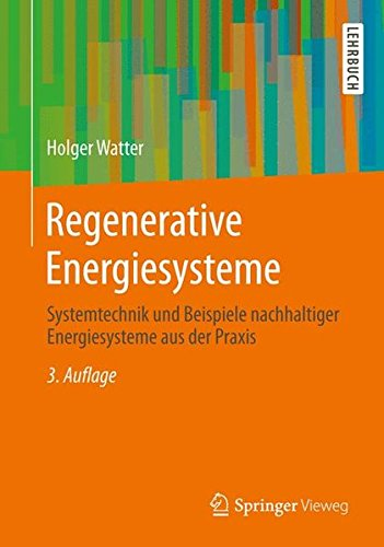 Regenerative Energiesysteme: Systemtechnik und Beispiele nachhaltiger Energiesysteme aus der Praxis -