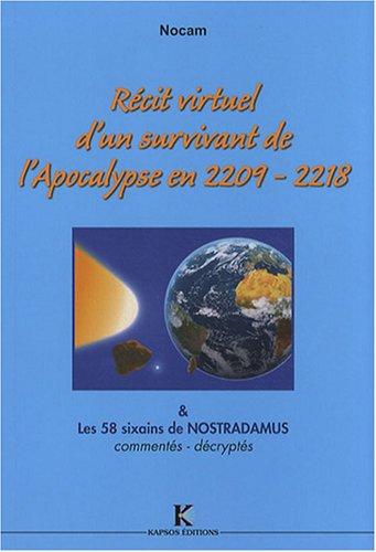 Récit virtuel d'un survivant de l'Apocalypse en 2209-2218 & sa source : les 58 sixains de Nostradamus, commentés, décryptés por Nocam