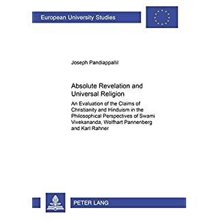 Absolute Revelation and Universal Religion: An Evaluation of the Claims of Christianity and Hinduism in the Philosophical Perspectives of Swami ... Universitaires Européennes, Band 811)