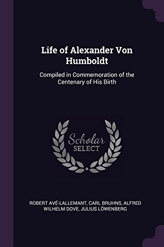 Life of Alexander Von Humboldt: Compiled in Commemoration of the Centenary of His Birth