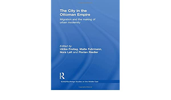 The City in the Ottoman Empire: Migration and the Making of Urban Modernity