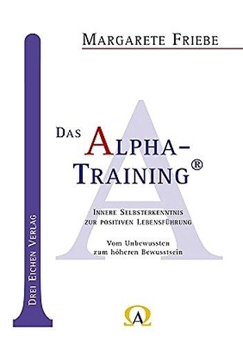 Das Alpha-Training: Innere Selbsterkenntnis zur positiven Lebensführung. Vom Unbewussten zum höheren Bewusstsein