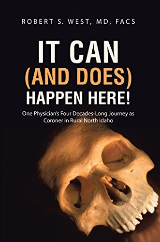 It Can (and Does) Happen Here!: One Physician's Four Decades-long Journey As Coroner In Rural North Idaho por Robert S. West