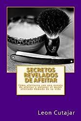 Secretos Revelados de afeitar: Cómo afeitarse con una navaja de afeitar y obtener el mejor afeitado húmedo de su vida (Spanish Edition)