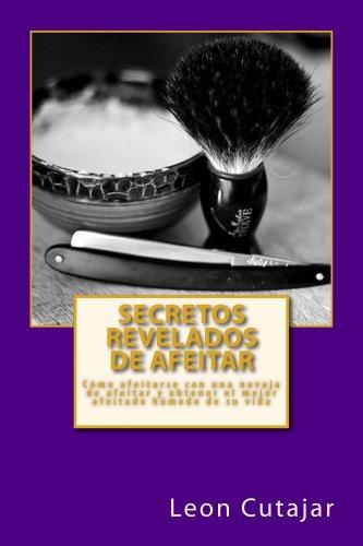 Descargar Libro Secretos Revelados de afeitar: Cómo afeitarse con una navaja de afeitar y obtener el mejor afeitado húmedo de su vida de Leon Cutajar