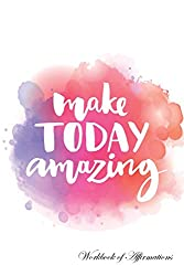 Make Today Amazing Workbook of Affirmations Make Today Amazing Workbook of Affirmations: Bullet Journal, Food Diary, Recipe Notebook, Planner, To Do List, Scrapbook, Academic Notepad
