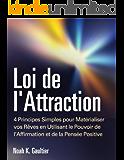 Loi de l'Attraction: 4 Principes Simples pour Matérialiser vos Rêves en Utilisant le Pouvoir de l'Affirmation et de la Pensée Positive (mode d'emploi, ... l'amour, travail, argent) (French Edition)