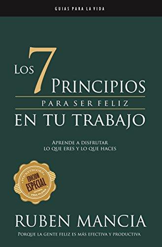 Los 7 Principios para ser feliz  en tu trabajo: APRENDE A DISFRUTAR LO QUE ERES Y LO QUE HACES