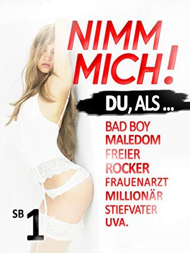 NIMM MICH - Sammelband #1 - Du, als: Bad Boy, Stiefvater, Frauenarzt, Alpha, Aufreißer, BDSM Maledom & viele andere ...: Erotik- & Sexgeschichten in denen DU (!) immer