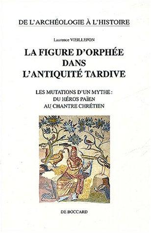 La figure d'Orphée dans l'Antiquité tardive : Les mutations d'un mythe : du héros païen au chantre chrétien par Laurence Vieillefon