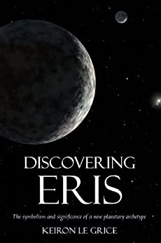 Discovering Eris: The Symbolism and Significance of a New Planetary Archetype by [Le Grice, Keiron]