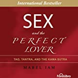 Sex and the Perfect Lover: Tao, Tantra and The Kama Sutra - Mabel Iam