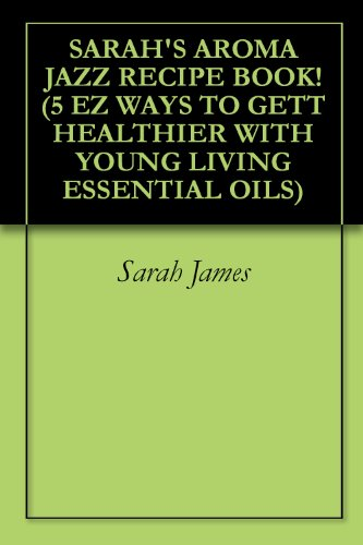 SARAH'S AROMA JAZZ RECIPE BOOK! (5 EZ WAYS TO GETT HEALTHIER WITH YOUNG LIVING ESSENTIAL OILS)