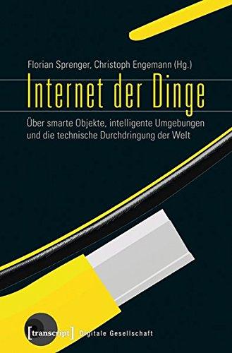 Internet der Dinge: Über smarte Objekte, intelligente Umgebungen und die technische Durchdringung der Welt (Digitale Gesellschaft)