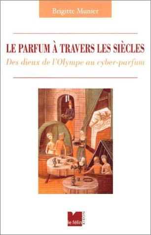 Le Parfum à travers les siècles : Des dieux de l'Olympe au cyber-parfum par Brigitte Munier