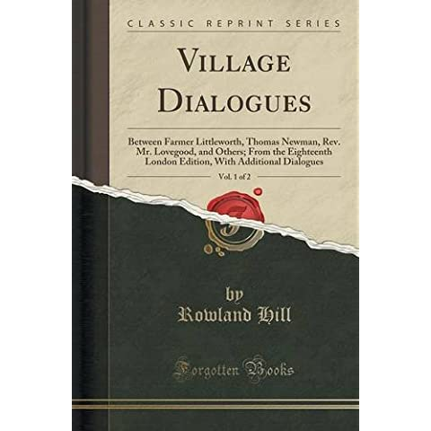 Village Dialogues, Vol. 1 of 2: Between Farmer Littleworth, Thomas Newman, Rev. Mr. Lovegood, and Others; From the Eighteenth London Edition, With Additional Dialogues (Classic