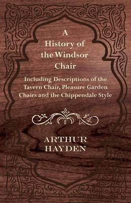 [(A History of the Windsor Chair - Including Descriptions of the Tavern Chair, Pleasure Garden Chairs and the Chippendale Style)] [By (author) Arthur Hayden] published on (January, 2012)
