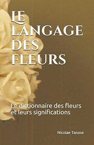 Le langage des fleurs: Le dictionnaire des fleurs et leurs significations par Nicolae Tanase