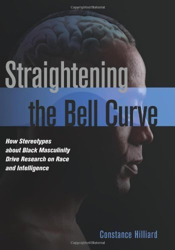 Straightening the Bell Curve: How Stereotypes about Black Masculinity Drive Research on Race and Intelligence by Constance Hilliard (2012-04-01)