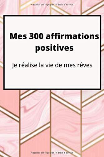 Mes 300 affirmations positives: je réalise la vie de mes rêves: Carnet d'affirmation - Cahier de 300 affirmations + tableau de visualisation - pour ... format 6*9 pouces - journal  idée cadeau