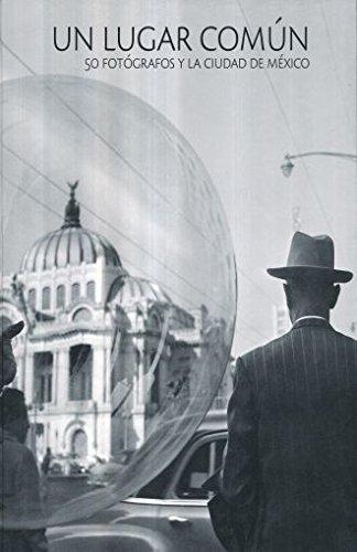 Un lugar común : 50 fotógrafos y la Ciudad de México / prólogo de Fabrizio Mejía Madrid ; semblanzas de Carmina Estrada.