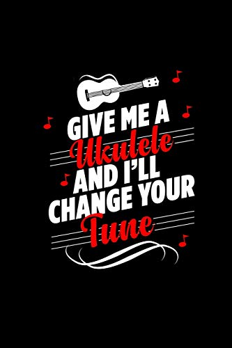 Give Me a Ukulele and I'll Change Your Tune: A 6x9 Inch Matte Softcover Paperback Notebook Journal With 120 Blank Lined Pages