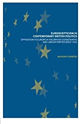 Euroscepticism in Contemporary British Politics: Opposition to Europe in the Conservative and Labour Parties Since 1945 by Anthony Forster (2002-02-21)