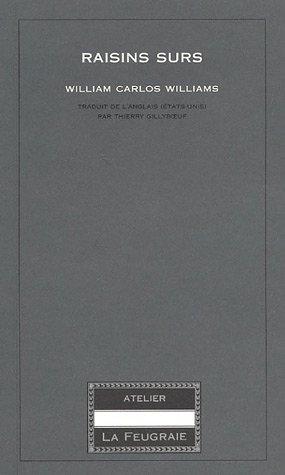 Raisins surs / William Carlos Williams ; traduit de l'anglais (Etats-Unis) par Thierry Gillyboeuf.- Saint-Pierre-la-Vieille : Atelier La Feugraie , impr. 2004