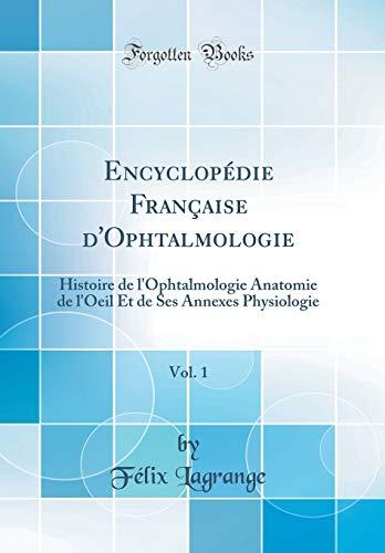 Encyclopédie Française d'Ophtalmologie, Vol. 1: Histoire de l'Ophtalmologie Anatomie de l'Oeil Et de Ses Annexes Physiologie (Classic Reprint)