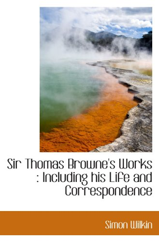 Sir Thomas Browne's Works : Including his Life and Correspondence