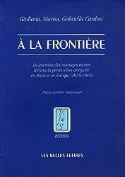 a la Frontiere: La Question Des Mariages Mixtes Durant La Persecution Antijuive En Italie Et En Europe (1935-1945) (Histoire)