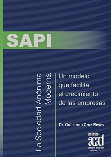 SAPI: La Sociedad Anónima Moderna, Un modelo que facilita el crecimiento de las empresas por Guillermo Cruz Reyes