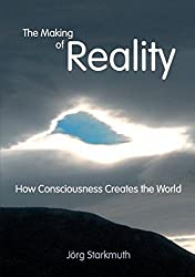 The Making of Reality: How Consciousness Creates the World by J??rg Starkmuth (2010-08-02)