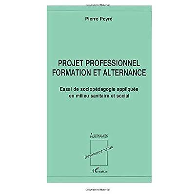 PROJET PROFESSIONNEL FORMATION ET ALTERNANCE: Essai de sociopédagogie appliquée en milieu sanitaire et social