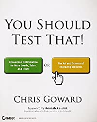 You Should Test That: Conversion Optimization for More Leads, Sales and Profit or The Art and Science of Optimized Marketing