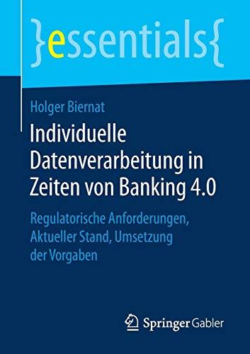 Individuelle Datenverarbeitung in Zeiten von Banking 4.0: Regulatorische Anforderungen, Aktueller Stand, Umsetzung der Vorgaben (essentials, Band 4)