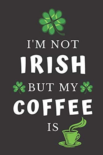 I'm Not Irish But My Coffee Is: Funny Novelty St. Patrick's Day Gifts: Lined  Notebook ~ Journal