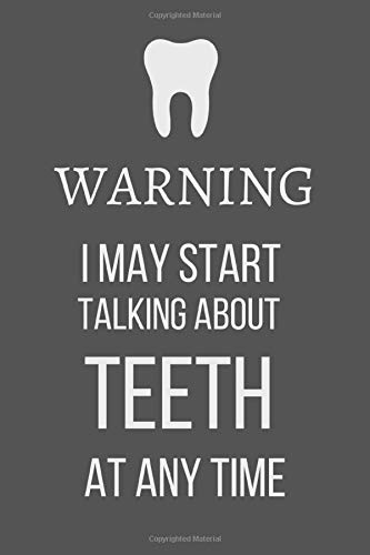Warning: I may start talking about teeth at any time: Funny Gift for Dental Hygienists Notebook / Journal (Lined | 6' x 9' | 120 pages)