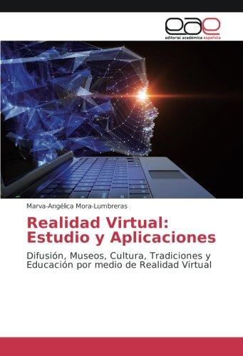 Realidad Virtual: Estudio y Aplicaciones: Difusión, Museos, Cultura, Tradiciones y Educación por medio de Realidad Virtual por Marva-Angélica Mora-Lumbreras