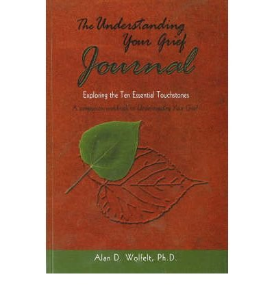 Understanding Your Grief Journal Exploring the Ten Essential Touchstones by Wolfelt, A.D. ( Author ) ON Apr-01-2004, Paperback